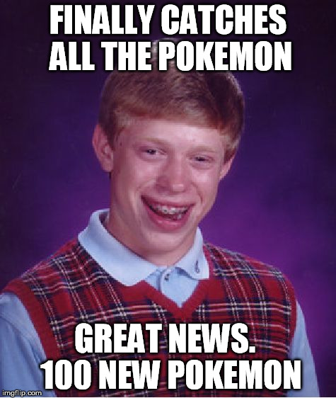 Bad Luck Brian Meme | FINALLY CATCHES ALL THE POKEMON GREAT NEWS.  100 NEW POKEMON | image tagged in memes,bad luck brian | made w/ Imgflip meme maker