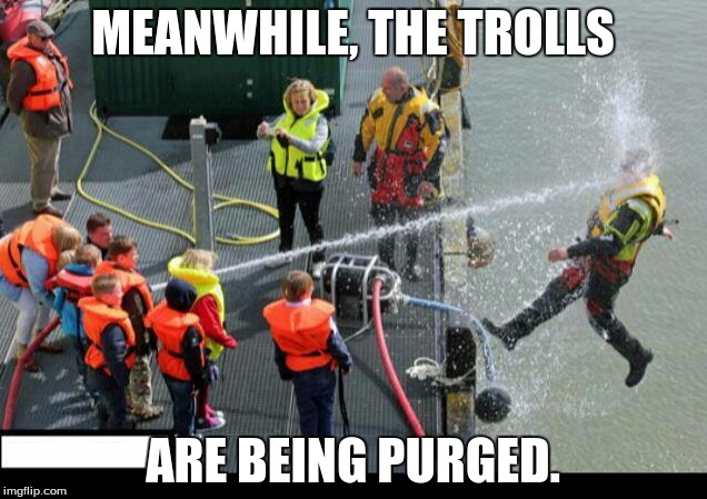 Purge them all! Have courage to do so! | MEANWHILE, THE TROLLS ARE BEING PURGED. | image tagged in go troll somewhere else | made w/ Imgflip meme maker
