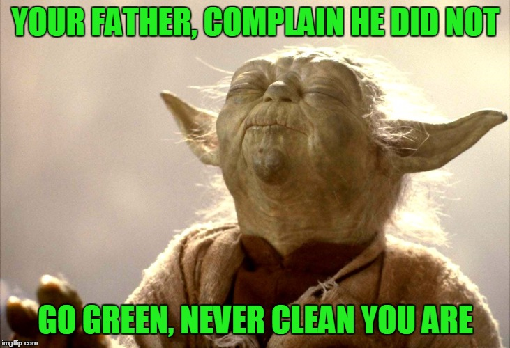 Yoda Is Very Pleased | YOUR FATHER, COMPLAIN HE DID NOT GO GREEN, NEVER CLEAN YOU ARE | image tagged in yoda is very pleased | made w/ Imgflip meme maker