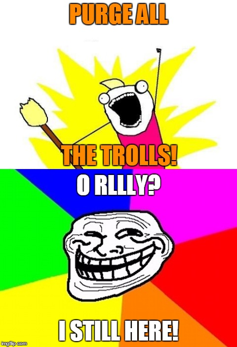 PURGE ALL I STILL HERE! THE TROLLS! O RLLLY? | made w/ Imgflip meme maker