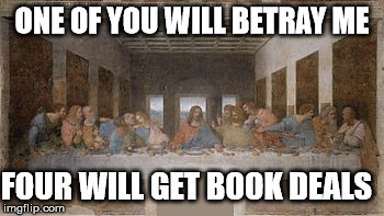 Last Supper | ONE OF YOU WILL BETRAY ME FOUR WILL GET BOOK DEALS | image tagged in da vinci,last supper,betrayal | made w/ Imgflip meme maker