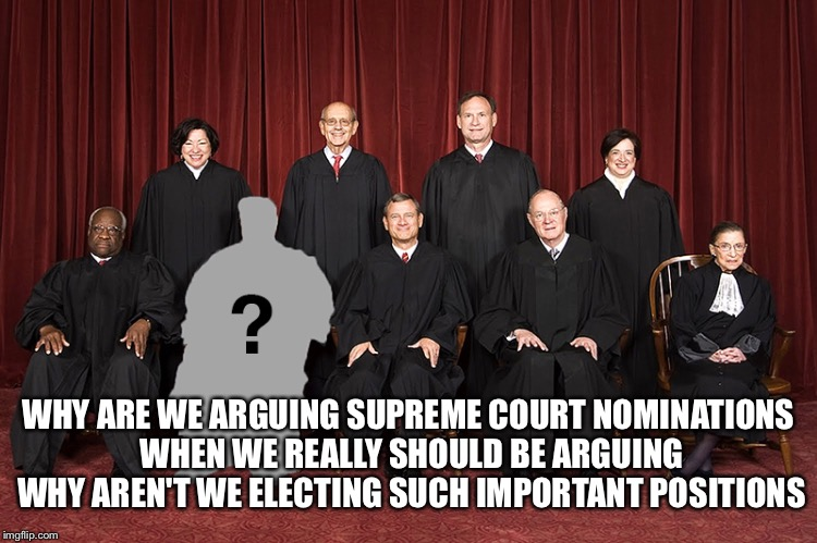 What we should be arguing about | WHY ARE WE ARGUING SUPREME COURT NOMINATIONS WHEN WE REALLY SHOULD BE ARGUING WHY AREN'T WE ELECTING SUCH IMPORTANT POSITIONS | image tagged in supreme court,nomination,donald trump,elect | made w/ Imgflip meme maker