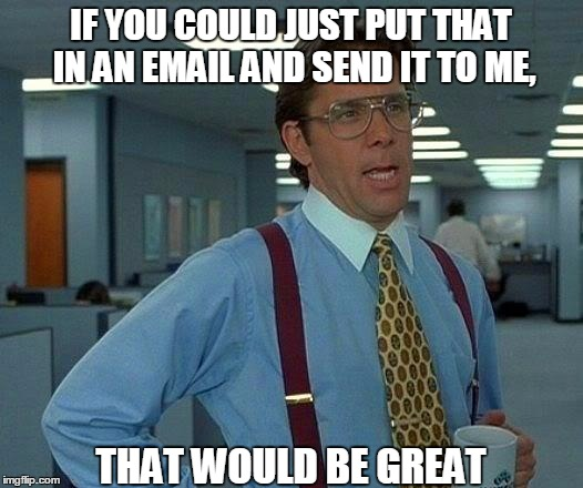Stop IMing me important work stuff! | IF YOU COULD JUST PUT THAT IN AN EMAIL AND SEND IT TO ME, THAT WOULD BE GREAT | image tagged in memes,that would be great | made w/ Imgflip meme maker