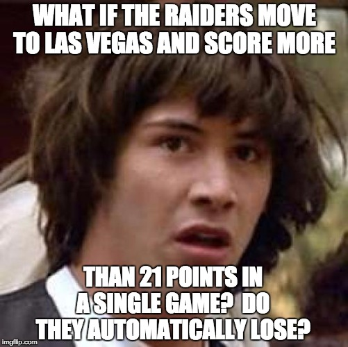 Conspiracy Keanu Meme | WHAT IF THE RAIDERS MOVE TO LAS VEGAS AND SCORE MORE THAN 21 POINTS IN A SINGLE GAME?  DO THEY AUTOMATICALLY LOSE? | image tagged in memes,conspiracy keanu | made w/ Imgflip meme maker