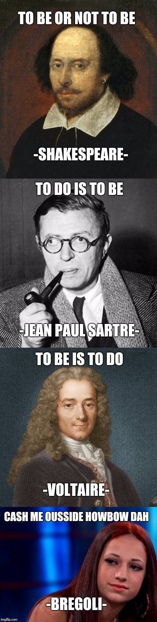Sayings That Made People's Legacies. So Much Intelligence In One Meme. | TO BE OR NOT TO BE -SHAKESPEARE- TO DO IS TO BE -JEAN PAUL SARTRE- TO BE IS TO DO -VOLTAIRE- CASH ME OUSSIDE HOWBOW DAH -BREGOLI- | image tagged in funny,memes,shakespeare,jean paul sartre,voltaire,cash me ousside how bow dah | made w/ Imgflip meme maker