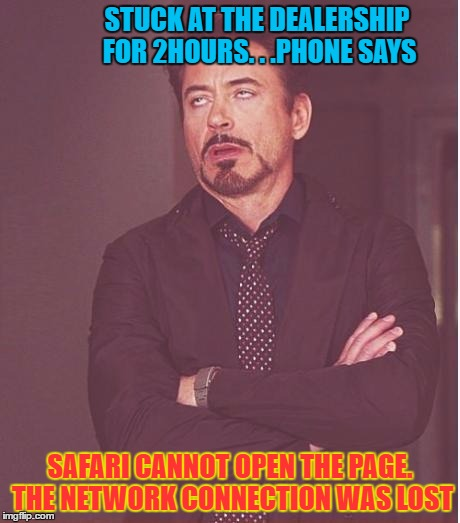 Face You Make Robert Downey Jr Meme | STUCK AT THE DEALERSHIP FOR 2HOURS. . .PHONE SAYS SAFARI CANNOT OPEN THE PAGE. THE NETWORK CONNECTION WAS LOST | image tagged in memes,face you make robert downey jr | made w/ Imgflip meme maker