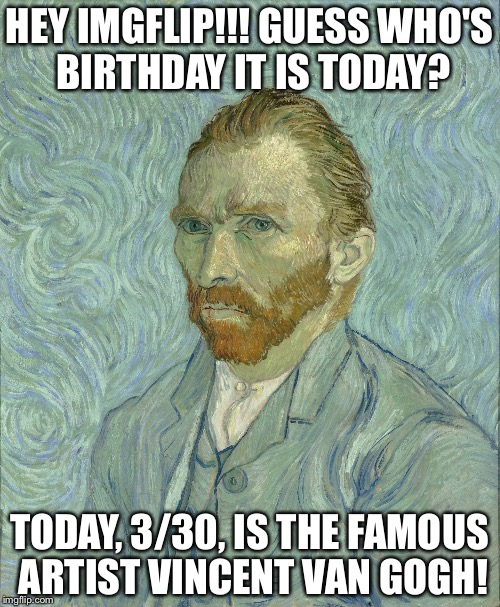 3/30 Hey, IMGFLIP!!! Guess who's birthday it is??? | HEY IMGFLIP!!! GUESS WHO'S BIRTHDAY IT IS TODAY? TODAY, 3/30, IS THE FAMOUS ARTIST VINCENT VAN GOGH! | image tagged in vincent van gogh,memes,funny | made w/ Imgflip meme maker