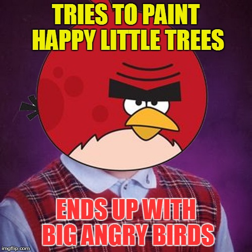 Bob Ross Week Starts Tomorrow! | TRIES TO PAINT HAPPY LITTLE TREES ENDS UP WITH BIG ANGRY BIRDS | image tagged in memes,bad luck brian,bob ross week | made w/ Imgflip meme maker