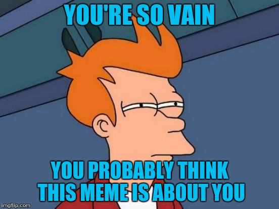 Futurama Fry Meme | YOU'RE SO VAIN YOU PROBABLY THINK THIS MEME IS ABOUT YOU | image tagged in memes,futurama fry | made w/ Imgflip meme maker