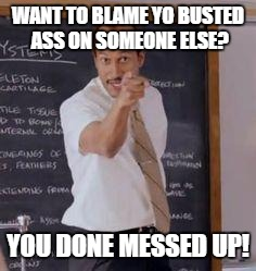 Substitute Teacher(You Done Messed Up A A Ron) | WANT TO BLAME YO BUSTED ASS ON SOMEONE ELSE? YOU DONE MESSED UP! | image tagged in substitute teacheryou done messed up a a ron | made w/ Imgflip meme maker