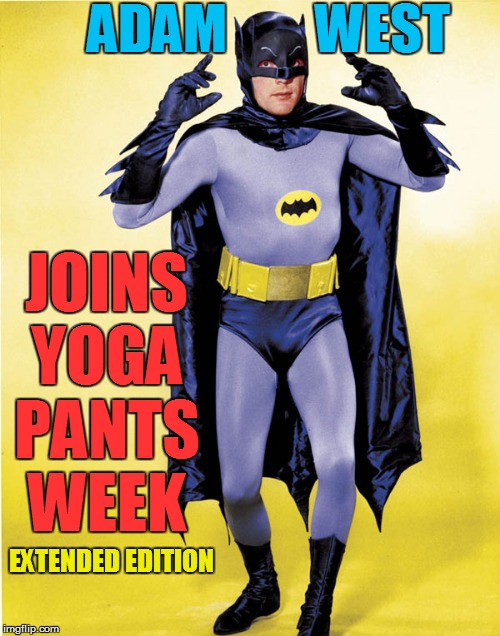 Yoga Pants Week extended edition until April 3rd!A tetsuoswrath / Lynch1979 event | EXTENDED EDITION JOINS YOGA PANTS WEEK ADAM        WEST | image tagged in memes,yoga pants week a tetsuoswrath/lynch1979 event march | made w/ Imgflip meme maker