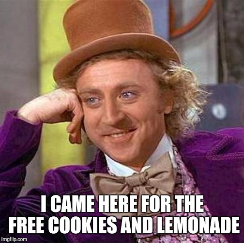 Creepy Condescending Wonka Meme | I CAME HERE FOR THE FREE COOKIES AND LEMONADE | image tagged in memes,creepy condescending wonka | made w/ Imgflip meme maker