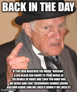 "Back In My Day Meme | BACK IN THE DAY IF YOU EVEN BREATHED THE WORD ""RUSSIAN"" A BIG BLACK CAR DROVE TO YOUR HOUSE IN THE MIDDLE OF NIGHT AND TOOK YOU AWAY AND WE  