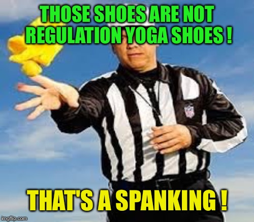 THOSE SHOES ARE NOT REGULATION YOGA SHOES ! THAT'S A SPANKING ! | made w/ Imgflip meme maker