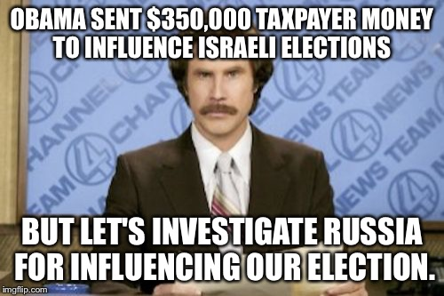Ron Burgundy Meme | OBAMA SENT $350,000 TAXPAYER MONEY TO INFLUENCE ISRAELI ELECTIONS BUT LET'S INVESTIGATE RUSSIA FOR INFLUENCING OUR ELECTION. | image tagged in memes,ron burgundy | made w/ Imgflip meme maker