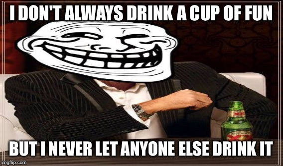 I DON'T ALWAYS DRINK A CUP OF FUN BUT I NEVER LET ANYONE ELSE DRINK IT | made w/ Imgflip meme maker