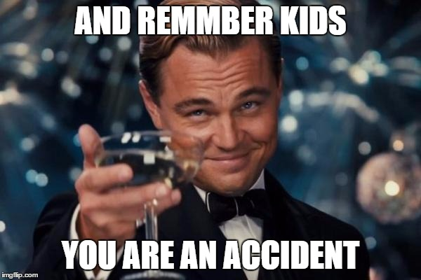 Leonardo Dicaprio Cheers Meme | AND REMMBER KIDS YOU ARE AN ACCIDENT | image tagged in memes,leonardo dicaprio cheers | made w/ Imgflip meme maker