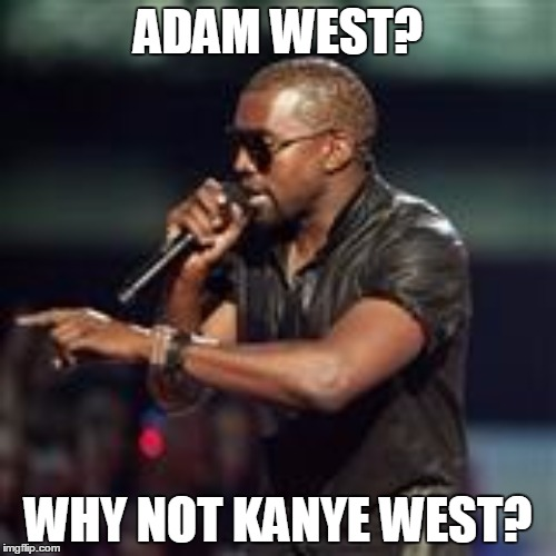 ADAM WEST? WHY NOT KANYE WEST? | made w/ Imgflip meme maker