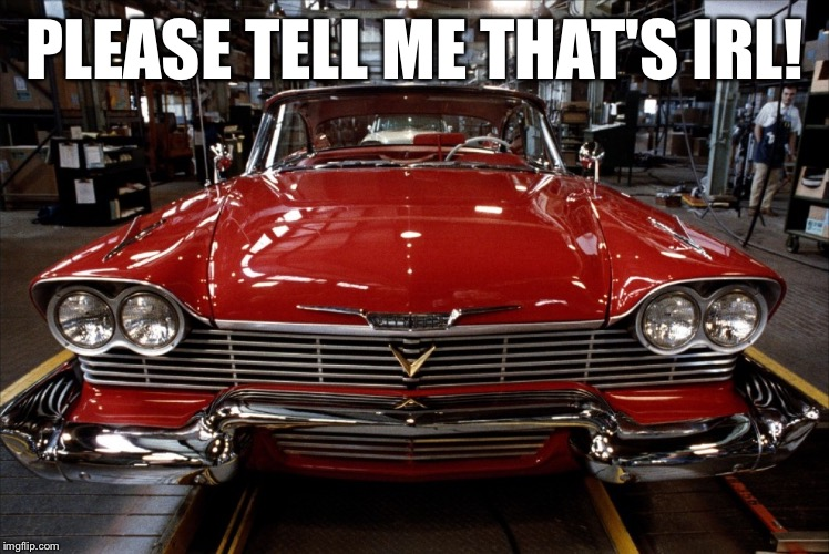 Christine | PLEASE TELL ME THAT'S IRL! | image tagged in christine | made w/ Imgflip meme maker