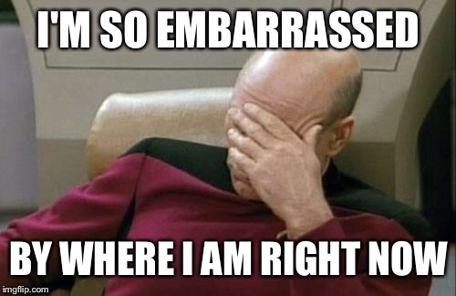 Captain Picard Facepalm Meme | I'M SO EMBARRASSED BY WHERE I AM RIGHT NOW | image tagged in memes,captain picard facepalm | made w/ Imgflip meme maker