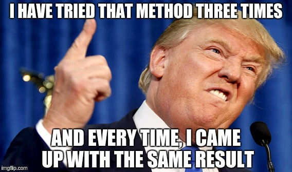 I HAVE TRIED THAT METHOD THREE TIMES AND EVERY TIME, I CAME UP WITH THE SAME RESULT | made w/ Imgflip meme maker
