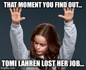 Praise Jesus | THAT MOMENT YOU FIND OUT... TOMI LAHREN LOST HER JOB... | image tagged in praise jesus | made w/ Imgflip meme maker