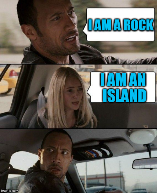 Has anyone ever done this one? | I AM A ROCK I AM AN ISLAND | image tagged in memes,the rock driving | made w/ Imgflip meme maker