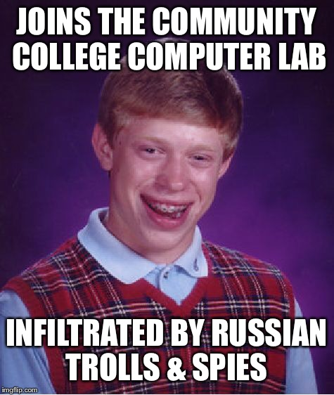 Bad Luck Brian Meme | JOINS THE COMMUNITY COLLEGE COMPUTER LAB INFILTRATED BY RUSSIAN TROLLS & SPIES | image tagged in memes,bad luck brian | made w/ Imgflip meme maker