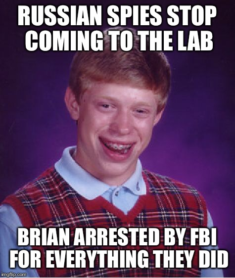 Bad Luck Brian Meme | RUSSIAN SPIES STOP COMING TO THE LAB BRIAN ARRESTED BY FBI FOR EVERYTHING THEY DID | image tagged in memes,bad luck brian | made w/ Imgflip meme maker