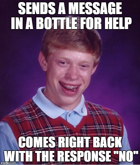 "Bad Luck Brian | SENDS A MESSAGE IN A BOTTLE FOR HELP COMES RIGHT BACK WITH THE RESPONSE ""NO"" 
