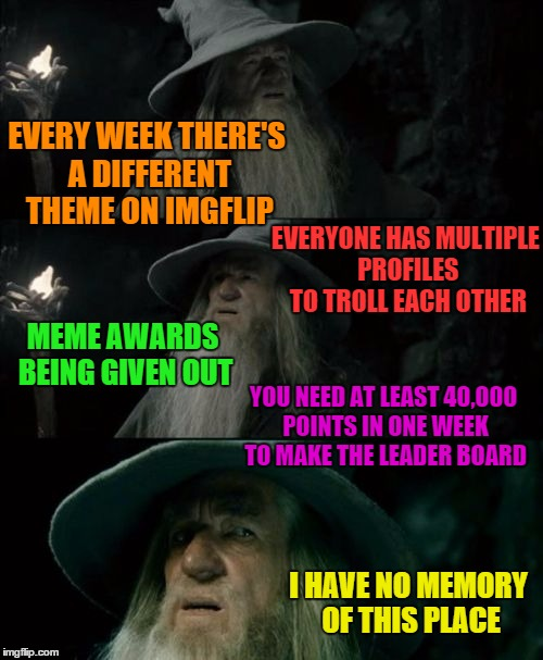 Confused Gandalf Meme | EVERY WEEK THERE'S A DIFFERENT THEME ON IMGFLIP EVERYONE HAS MULTIPLE PROFILES TO TROLL EACH OTHER I HAVE NO MEMORY OF THIS PLACE MEME AWARD | image tagged in memes,confused gandalf | made w/ Imgflip meme maker