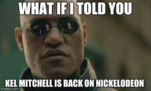 Matrix Morpheus Meme | WHAT IF I TOLD YOU KEL MITCHELL IS BACK ON NICKELODEON | image tagged in memes,matrix morpheus | made w/ Imgflip meme maker