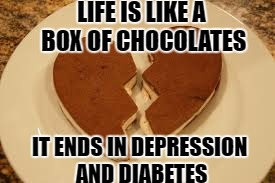 stump the gump |  LIFE IS LIKE A BOX OF CHOCOLATES; IT ENDS IN DEPRESSION AND DIABETES | image tagged in forest gump,chocolate,diabetes,broken heart | made w/ Imgflip meme maker
