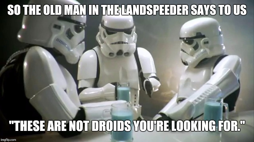 "SO THE OLD MAN IN THE LANDSPEEDER SAYS TO US ""THESE ARE NOT DROIDS YOU'RE LOOKING FOR."" 