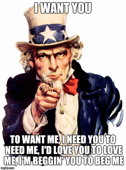 Uncle Sam Meme | I WANT YOU TO WANT ME, I NEED YOU TO NEED ME, I'D LOVE YOU TO LOVE ME, I'M BEGGIN' YOU TO BEG ME | image tagged in memes,uncle sam | made w/ Imgflip meme maker