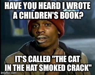 "Y'all Got Any More Of That Meme | HAVE YOU HEARD I WROTE A CHILDREN'S BOOK? IT'S CALLED ""THE CAT IN THE HAT SMOKED CRACK"" 