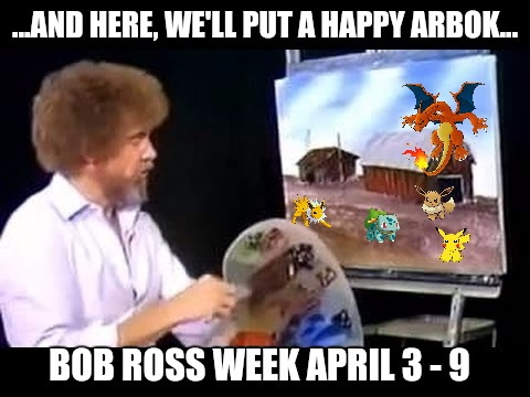 Pokemon Week with guest appearance by Bob Ross | ...AND HERE, WE'LL PUT A HAPPY ARBOK... BOB ROSS WEEK APRIL 3 - 9 | image tagged in pokemon week,bob ross week,promo | made w/ Imgflip meme maker