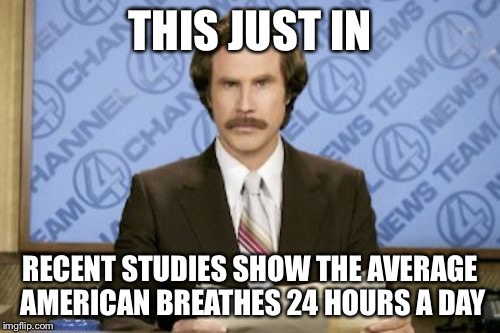 Ron Burgundy Meme | THIS JUST IN RECENT STUDIES SHOW THE AVERAGE AMERICAN BREATHES 24 HOURS A DAY | image tagged in memes,ron burgundy | made w/ Imgflip meme maker