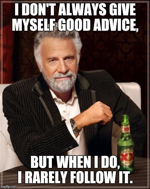 The Most Interesting Man In The World Meme | I DON'T ALWAYS GIVE MYSELF GOOD ADVICE, BUT WHEN I DO, I RARELY FOLLOW IT. | image tagged in memes,the most interesting man in the world | made w/ Imgflip meme maker