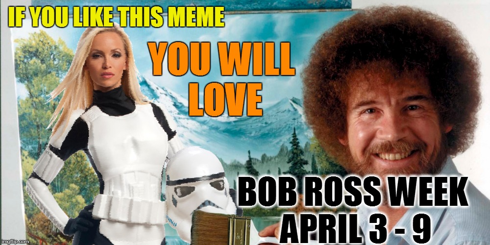 IF YOU LIKE THIS MEME YOU WILL LOVE BOB ROSS WEEK APRIL 3 - 9 | made w/ Imgflip meme maker
