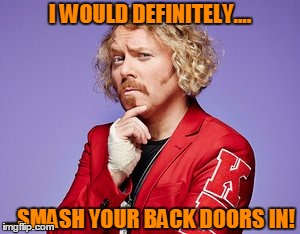 Smash your back doors in! |  I WOULD DEFINITELY.... ...SMASH YOUR BACK DOORS IN! | image tagged in keith,lemon,back door,celebrity,juice,smash | made w/ Imgflip meme maker