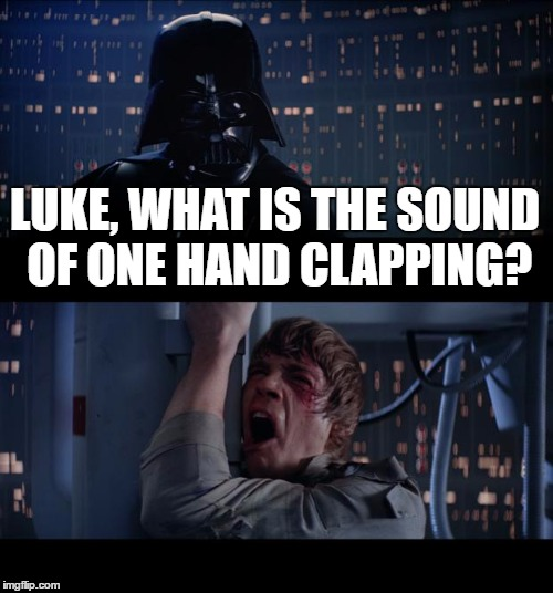 Star Wars No Meme | LUKE, WHAT IS THE SOUND OF ONE HAND CLAPPING? | image tagged in memes,star wars no | made w/ Imgflip meme maker