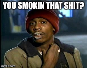 Y'all Got Any More Of That Meme | YOU SMOKIN THAT SHIT? | image tagged in memes,yall got any more of | made w/ Imgflip meme maker