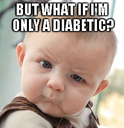 Skeptical Baby Meme | BUT WHAT IF I'M ONLY A DIABETIC? | image tagged in memes,skeptical baby | made w/ Imgflip meme maker