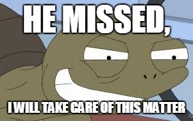 Sheldon the Savage Turtle Family Guy | HE MISSED, I WILL TAKE CARE OF THIS MATTER | image tagged in sheldon the savage turtle family guy | made w/ Imgflip meme maker
