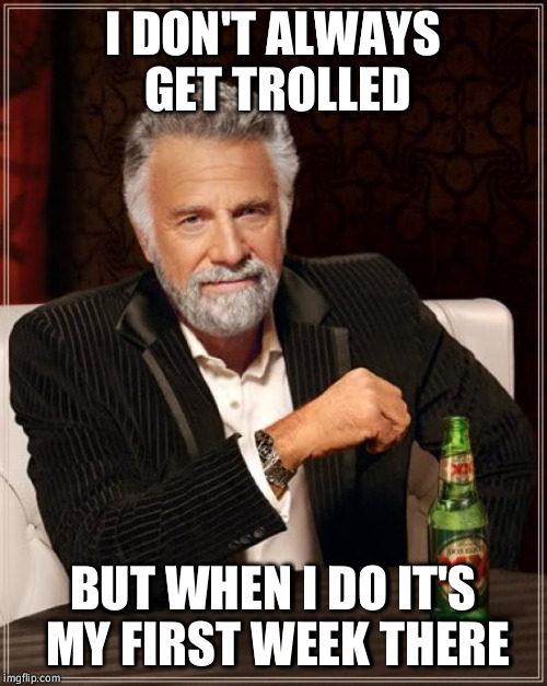 The Most Interesting Man In The World Meme | I DON'T ALWAYS GET TROLLED BUT WHEN I DO IT'S MY FIRST WEEK THERE | image tagged in memes,the most interesting man in the world | made w/ Imgflip meme maker