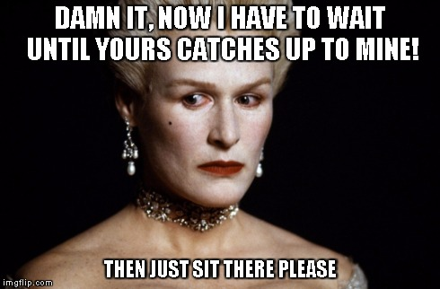 Meryl Streep | DAMN IT, NOW I HAVE TO WAIT UNTIL YOURS CATCHES UP TO MINE! THEN JUST SIT THERE PLEASE | image tagged in meryl streep | made w/ Imgflip meme maker
