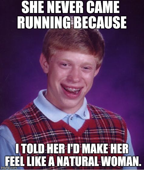 Bad Luck Brian Meme | SHE NEVER CAME RUNNING BECAUSE I TOLD HER I'D MAKE HER FEEL LIKE A NATURAL WOMAN. | image tagged in memes,bad luck brian | made w/ Imgflip meme maker