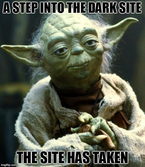 Star Wars Yoda Meme | A STEP INTO THE DARK SITE THE SITE HAS TAKEN | image tagged in memes,star wars yoda | made w/ Imgflip meme maker