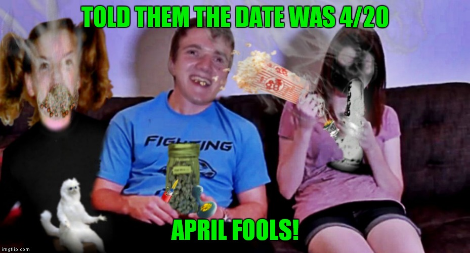 She is definitely overly attached to that gas mask! | TOLD THEM THE DATE WAS 4/20 APRIL FOOLS! | image tagged in movie time with 10 guy by jying | made w/ Imgflip meme maker